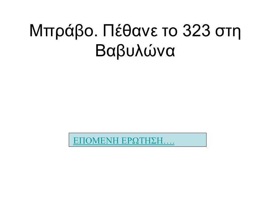 Μπράβο. Πέθανε το 323 στη Βαβυλώνα ΕΠΟΜΕΝΗ ΕΡΩΤΗΣΗ….