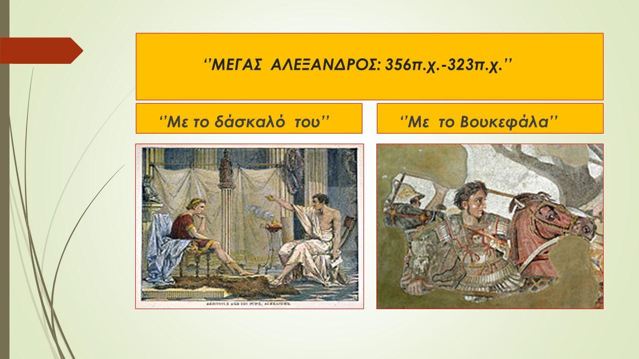 ''ΜΕΓΑΣ ΑΛΕΞΑΝΔΡΟΣ: 356π.χ.-323π.χ.'' ''Με το δάσκαλό του'' ''Με το Βουκεφάλα''