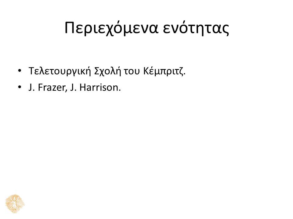 Περιεχόμενα ενότητας Τελετουργική Σχολή του Κέµπριτζ. J. Frazer, J. Harrison.