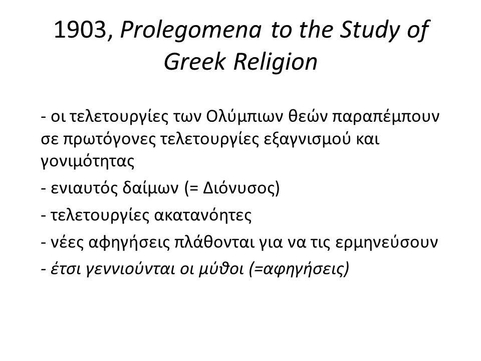 1903, Prolegomena to the Study of Greek Religion - οι τελετουργίες των Ολύμπιων θεών παραπέμπουν σε πρωτόγονες τελετουργίες εξαγνισμού και γονιμότητας - ενιαυτός δαίμων (= Διόνυσος) - τελετουργίες ακατανόητες - νέες αφηγήσεις πλάθονται για να τις ερμηνεύσουν - έτσι γεννιούνται οι μύθοι (=αφηγήσεις)