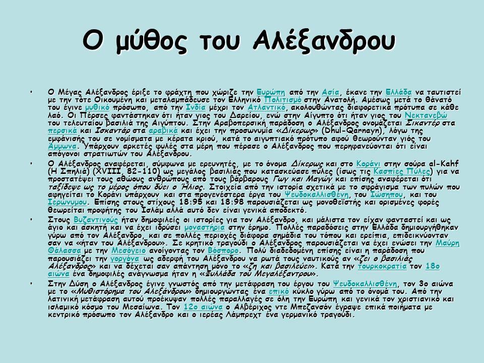 Ο μύθος του Αλέξανδρου Ο Μέγας Αλέξανδρος έριξε το φράχτη που χώριζε την Ευρώπη από την Ασία, έκανε την Ελλάδα να ταυτιστεί με την τότε Οικουμένη και μεταλαμπάδευσε τον Ελληνικό Πολιτισμό στην Ανατολή.