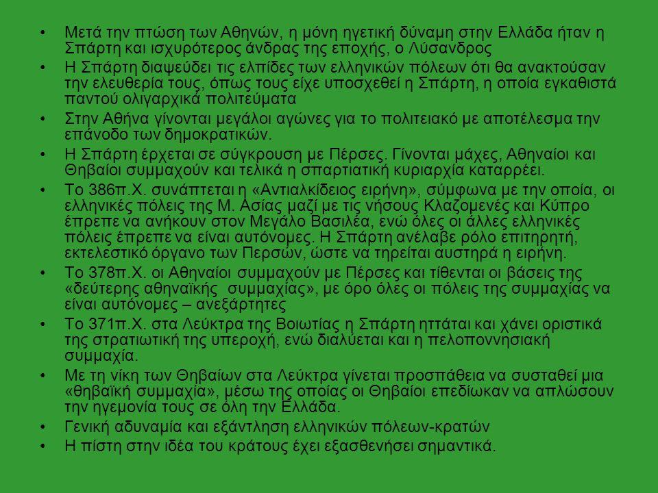 Μετά την πτώση των Αθηνών, η μόνη ηγετική δύναμη στην Ελλάδα ήταν η Σπάρτη και ισχυρότερος άνδρας της εποχής, ο Λύσανδρος Η Σπάρτη διαψεύδει τις ελπίδες των ελληνικών πόλεων ότι θα ανακτούσαν την ελευθερία τους, όπως τους είχε υποσχεθεί η Σπάρτη, η οποία εγκαθιστά παντού ολιγαρχικά πολιτεύματα Στην Αθήνα γίνονται μεγάλοι αγώνες για το πολιτειακό με αποτέλεσμα την επάνοδο των δημοκρατικών.