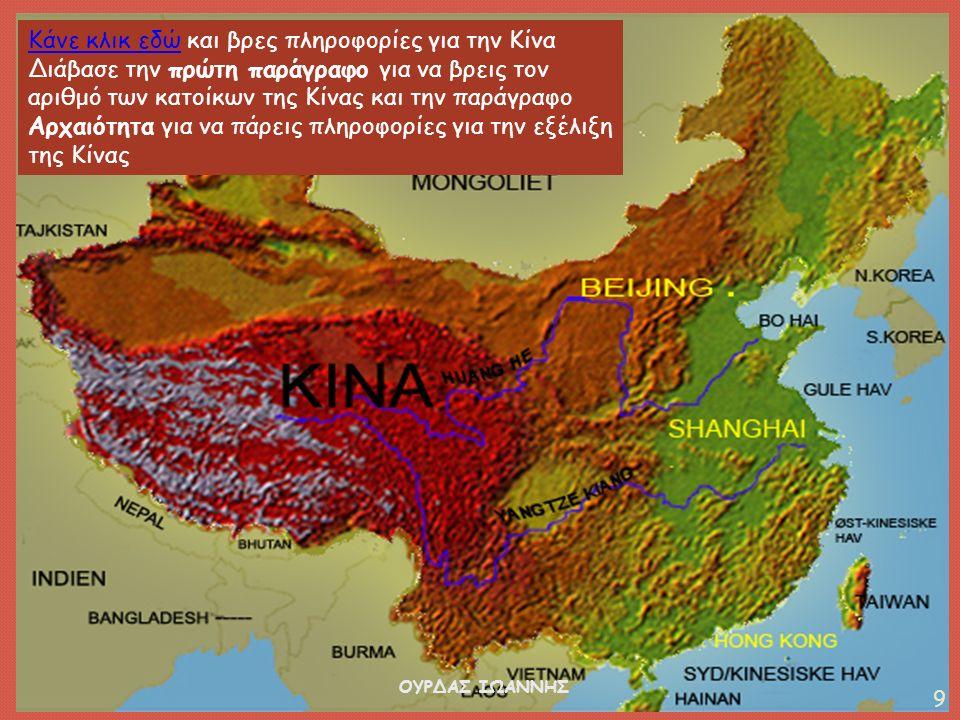 Κάνε κλικ εδώΚάνε κλικ εδώ και βρες πληροφορίες για την Κίνα Διάβασε την πρώτη παράγραφο για να βρεις τον αριθμό των κατοίκων της Κίνας και την παράγραφο Αρχαιότητα για να πάρεις πληροφορίες για την εξέλιξη της Κίνας ΟΥΡΔΑΣ ΙΩΑΝΝΗΣ 9
