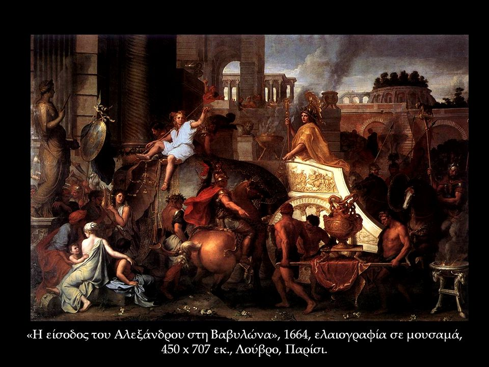 «Η είσοδος του Αλεξάνδρου στη Βαβυλώνα», 1664, ελαιογραφία σε μουσαμά, 450 x 707 εκ., Λούβρο, Παρίσι.