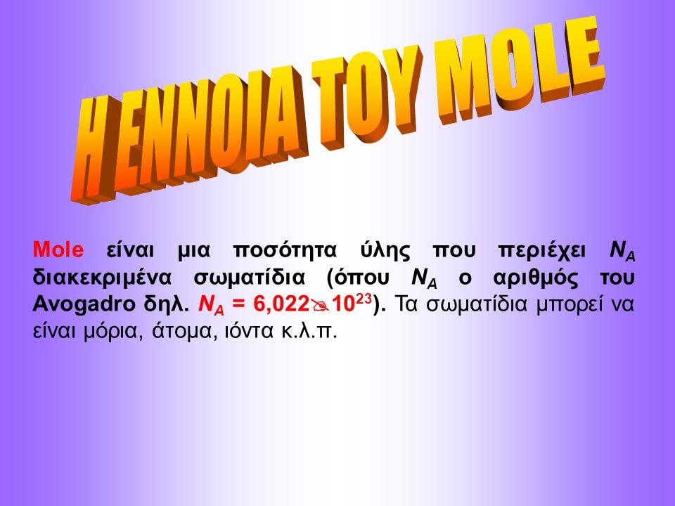 Mole είναι μια ποσότητα ύλης που περιέχει N A διακεκριμένα σωματίδια (όπου N A ο αριθμός του Avogadro δηλ. N A = 6,022  10 23 ). Τα σωματίδια μπορεί