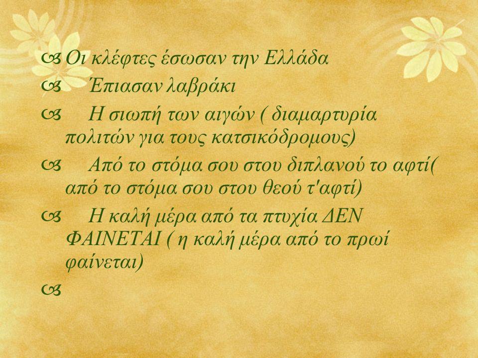  Οι κλέφτες έσωσαν την Ελλάδα  Έπιασαν λαβράκι  Η σιωπή των αιγών ( διαμαρτυρία πολιτών για τους κατσικόδρομους)  Από το στόμα σου στου διπλανού το αφτί( από το στόμα σου στου θεού τ αφτί)  Η καλή μέρα από τα πτυχία ΔΕΝ ΦΑΙΝΕΤΑΙ ( η καλή μέρα από το πρωί φαίνεται) 