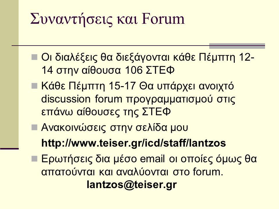 Συναντήσεις και Forum Οι διαλέξεις θα διεξάγονται κάθε Πέμπτη 12- 14 στην αίθουσα 106 ΣΤΕΦ Κάθε Πέμπτη 15-17 Θα υπάρχει ανοιχτό discussion forum προγραμματισμού στις επάνω αίθουσες της ΣΤΕΦ Ανακοινώσεις στην σελίδα μου http://www.teiser.gr/icd/staff/lantzos Ερωτήσεις δια μέσο email οι οποίες όμως θα απατούνται και αναλύονται στο forum.