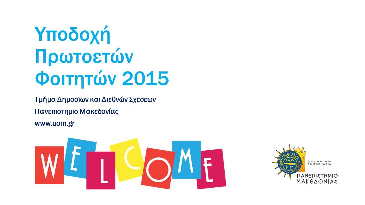 Υποδοχή Πρωτοετών Φοιτητών 2015 Τμήμα Δημοσίων και Διεθνών Σχέσεων Πανεπιστήμιο Μακεδονίας www.uom.gr