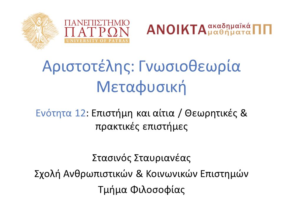Αριστοτέλης: Γνωσιοθεωρία Μεταφυσική Ενότητα 12: Επιστήμη και αίτια / Θεωρητικές & πρακτικές επιστήμες Στασινός Σταυριανέας Σχολή Ανθρωπιστικών & Κοινωνικών Επιστημών Τμήμα Φιλοσοφίας