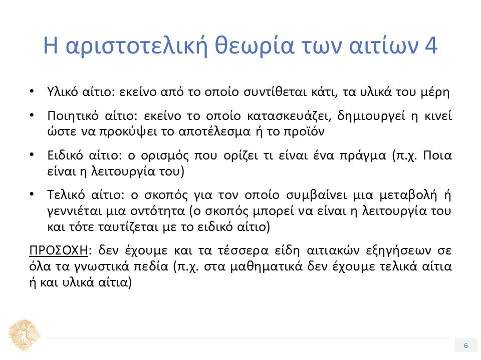6 Τίτλος Ενότητας Η αριστοτελική θεωρία των αιτίων 4 Υλικό αίτιο: εκείνο από το οποίο συντίθεται κάτι, τα υλικά του μέρη Ποιητικό αίτιο: εκείνο το οποίο κατασκευάζει, δημιουργεί η κινεί ώστε να προκύψει το αποτέλεσμα ή το προϊόν Ειδικό αίτιο: ο ορισμός που ορίζει τι είναι ένα πράγμα (π.χ.