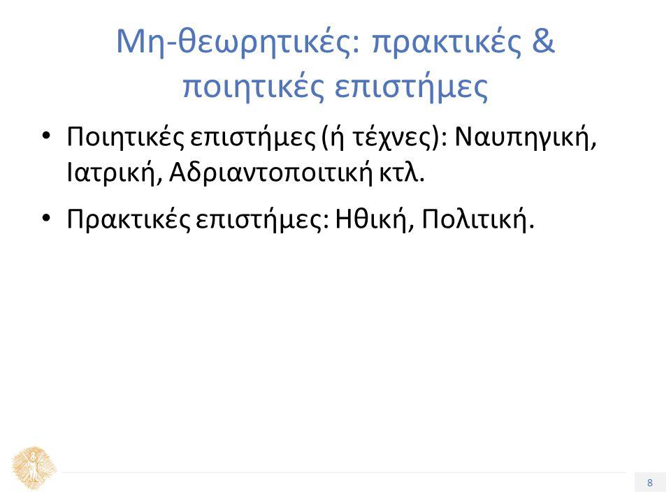 8 Τίτλος Ενότητας Μη-θεωρητικές: πρακτικές & ποιητικές επιστήμες Ποιητικές επιστήμες (ή τέχνες): Ναυπηγική, Ιατρική, Αδριαντοποιτική κτλ.