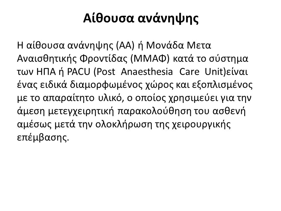 Αίθουσα ανάνηψης Η αίθουσα ανάνηψης (ΑΑ) ή Μονάδα Μετα Αναισθητικής Φροντίδας (ΜΜΑΦ) κατά το σύστημα των ΗΠΑ ή PACU (Post Anaesthesia Care Unit)είναι ένας ειδικά διαμορφωμένος χώρος και εξοπλισμένος με το απαραίτητο υλικό, ο οποίος χρησιμεύει για την άμεση μετεγχειρητική παρακολούθηση του ασθενή αμέσως μετά την ολοκλήρωση της χειρουργικής επέμβασης.