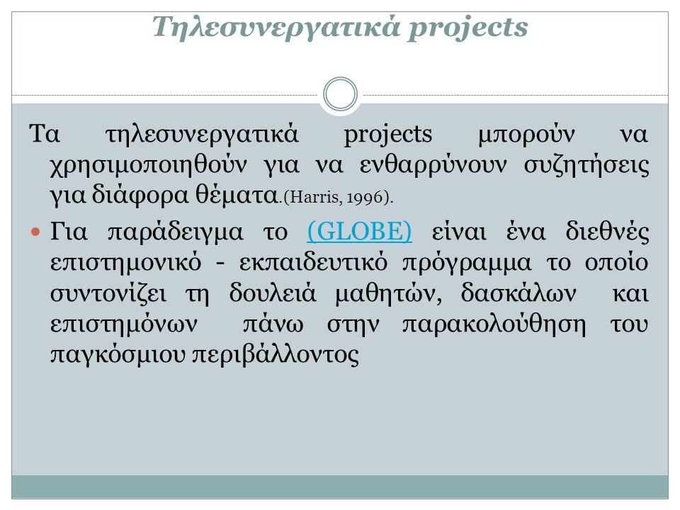 Τηλεσυνεργατικά projects Τα τηλεσυνεργατικά projects μπορούν να χρησιμοποιηθούν για να ενθαρρύνουν συζητήσεις για διάφορα θέματα.(Harris, 1996).