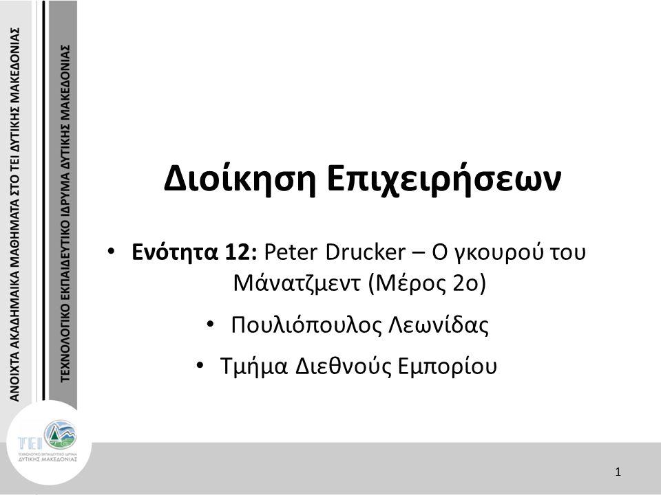 1 Διοίκηση Επιχειρήσεων Ενότητα 12: Peter Drucker – Ο γκουρού του Μάνατζμεντ (Μέρος 2ο) Πουλιόπουλος Λεωνίδας Τμήμα Διεθνούς Εμπορίου