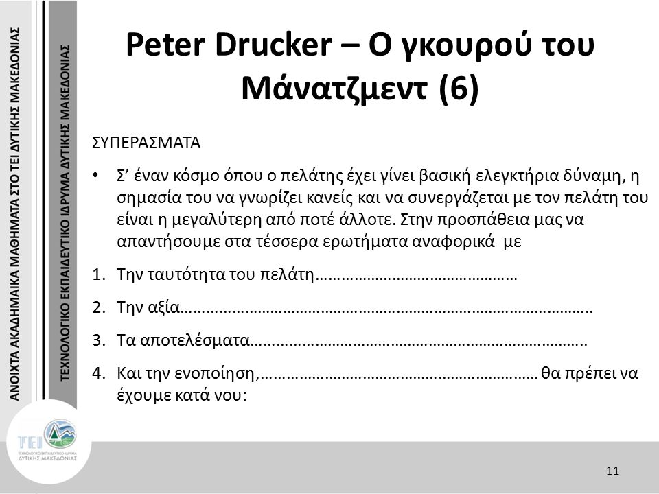 Peter Drucker – Ο γκουρού του Μάνατζμεντ (6) ΣΥΠΕΡΑΣΜΑΤΑ Σ' έναν κόσμο όπου ο πελάτης έχει γίνει βασική ελεγκτήρια δύναμη, η σημασία του να γνωρίζει κανείς και να συνεργάζεται με τον πελάτη του είναι η μεγαλύτερη από ποτέ άλλοτε.