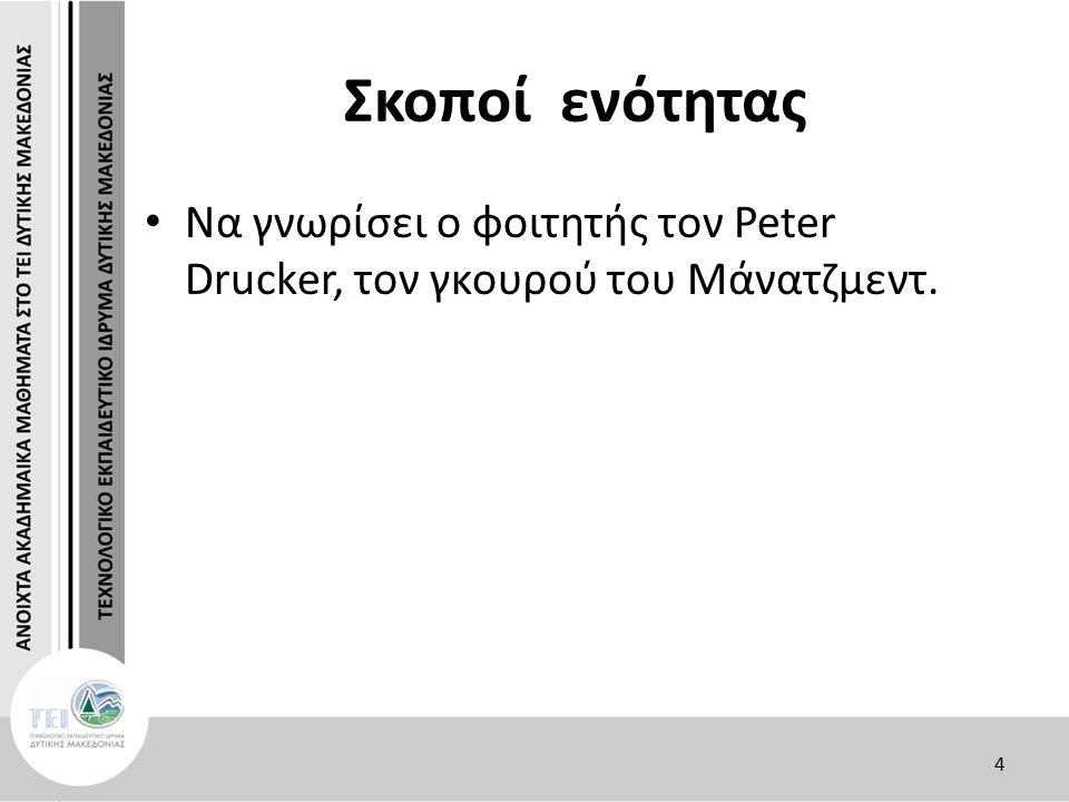 Σκοποί ενότητας Να γνωρίσει ο φοιτητής τον Peter Drucker, τον γκουρού του Μάνατζμεντ. 4
