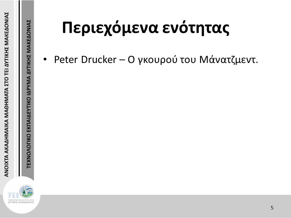 Peter Drucker – Ο γκουρού του Μάνατζμεντ (11) ΑΝΘΡΩΠΟΙ ΚΑΙ ΓΝΩΣΗ Η διοίκηση επιχειρήσεων αφορά σε ανθρώπινα όντα.