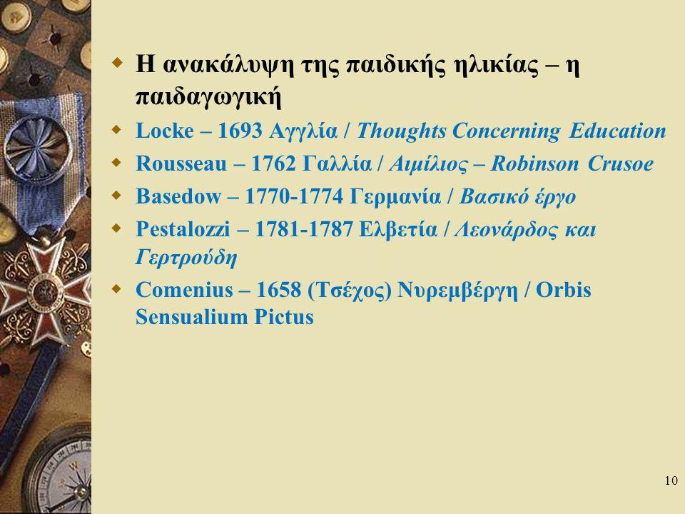 10  Η ανακάλυψη της παιδικής ηλικίας – η παιδαγωγική  Locke – 1693 Αγγλία / Thoughts Concerning Education  Rousseau – 1762 Γαλλία / Αιμίλιος – Robinson Crusoe  Basedow – 1770-1774 Γερμανία / Βασικό έργο  Pestalozzi – 1781-1787 Ελβετία / Λεονάρδος και Γερτρούδη  Comenius – 1658 (Τσέχος) Νυρεμβέργη / Orbis Sensualium Pictus