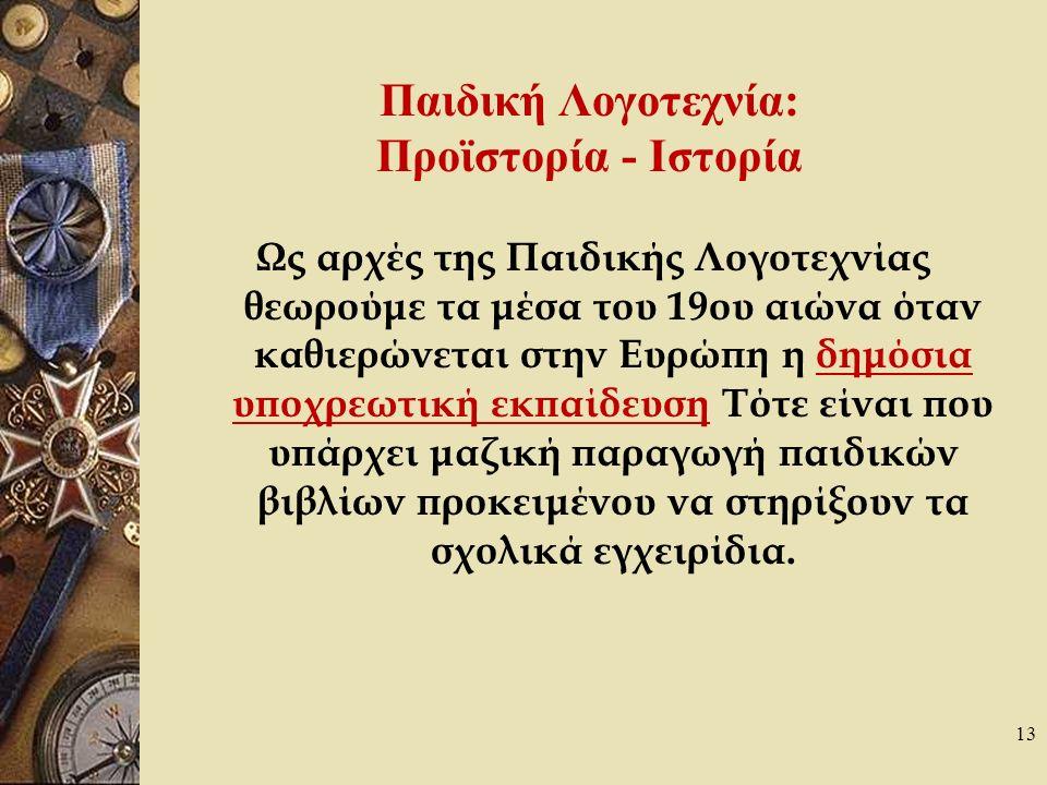 13 Παιδική Λογοτεχνία: Προϊστορία - Ιστορία Ως αρχές της Παιδικής Λογοτεχνίας θεωρούμε τα μέσα του 19ου αιώνα όταν καθιερώνεται στην Ευρώπη η δημόσια υποχρεωτική εκπαίδευση Τότε είναι που υπάρχει μαζική παραγωγή παιδικών βιβλίων προκειμένου να στηρίξουν τα σχολικά εγχειρίδια.