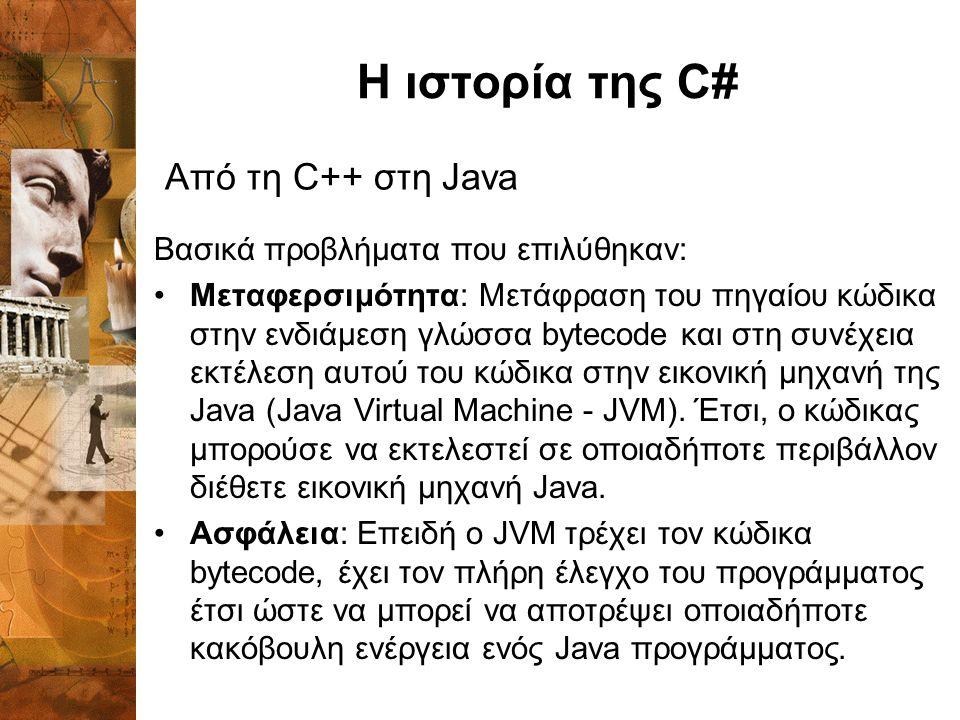 Η ιστορία της C# Βασικά προβλήματα που επιλύθηκαν: Μεταφερσιμότητα: Mετάφραση του πηγαίου κώδικα στην ενδιάμεση γλώσσα bytecode και στη συνέχεια εκτέλεση αυτού του κώδικα στην εικονική μηχανή της Java (Java Virtual Machine - JVM).