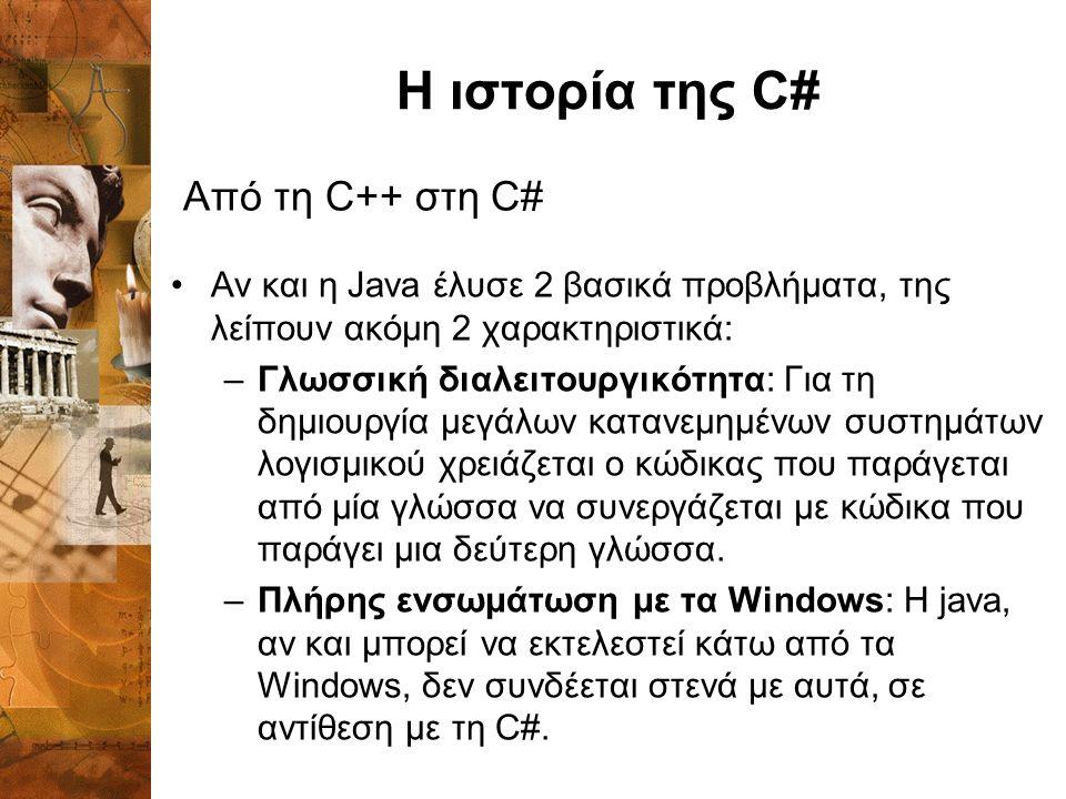 Η ιστορία της C# Αν και η Java έλυσε 2 βασικά προβλήματα, της λείπουν ακόμη 2 χαρακτηριστικά: –Γλωσσική διαλειτουργικότητα: Για τη δημιουργία μεγάλων κατανεμημένων συστημάτων λογισμικού χρειάζεται ο κώδικας που παράγεται από μία γλώσσα να συνεργάζεται με κώδικα που παράγει μια δεύτερη γλώσσα.