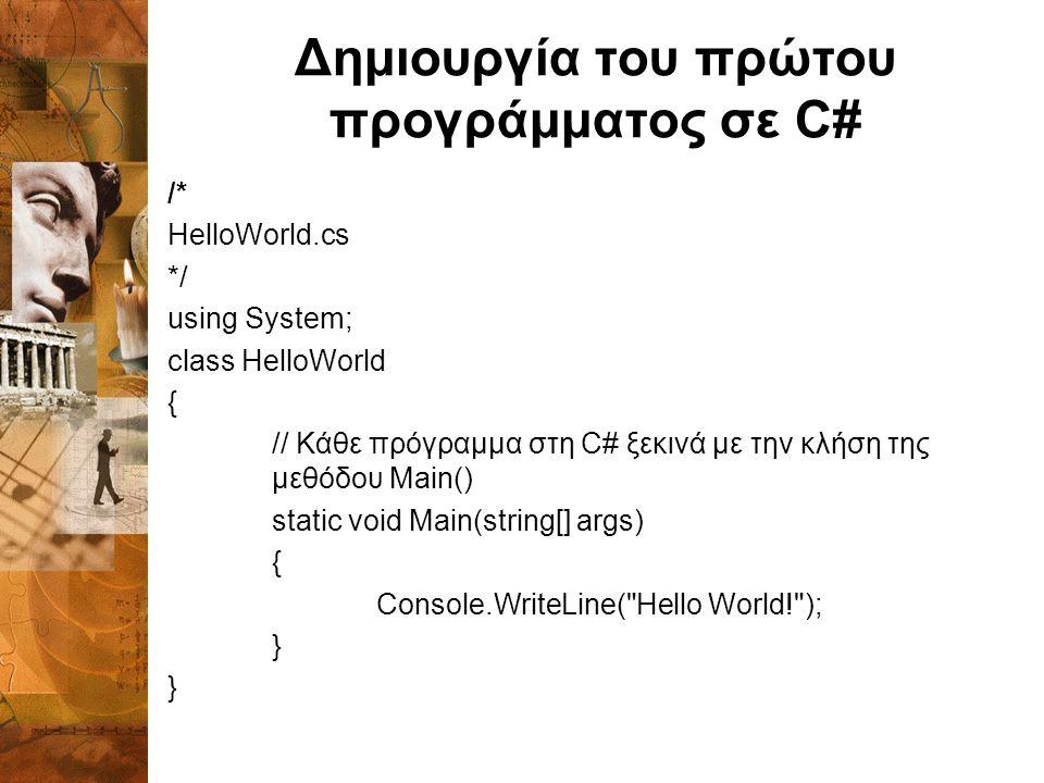 Δημιουργία του πρώτου προγράμματος σε C# /* HelloWorld.cs */ using System; class HelloWorld { // Κάθε πρόγραμμα στη C# ξεκινά με την κλήση της μεθόδου Main() static void Main(string[] args) { Console.WriteLine( Hello World! ); }