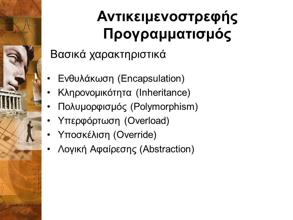 Αντικειμενοστρεφής Προγραμματισμός Ενθυλάκωση (Encapsulation) Κληρονομικότητα (Inheritance) Πολυμορφισμός (Polymorphism) Υπερφόρτωση (Overload) Υποσκέλιση (Override) Λογική Αφαίρεσης (Abstraction) Βασικά χαρακτηριστικά