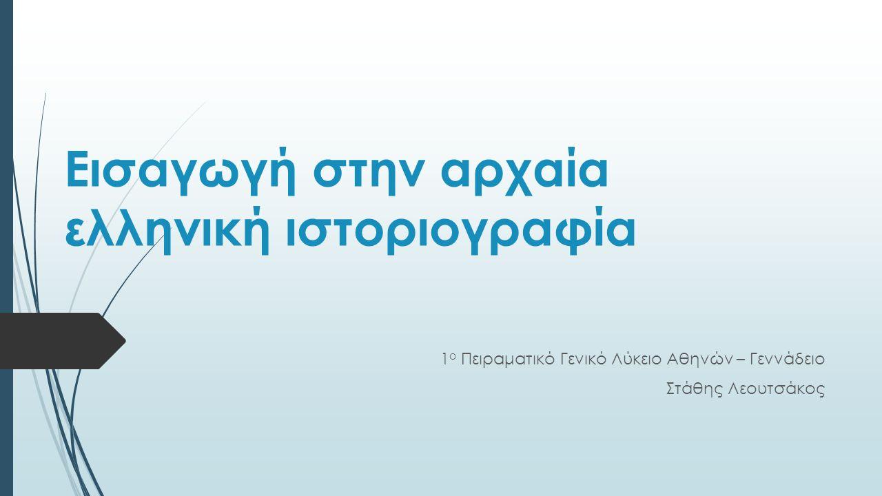 Εισαγωγή στην αρχαία ελληνική ιστοριογραφία 1 ο Πειραματικό Γενικό Λύκειο Αθηνών – Γεννάδειο Στάθης Λεουτσάκος