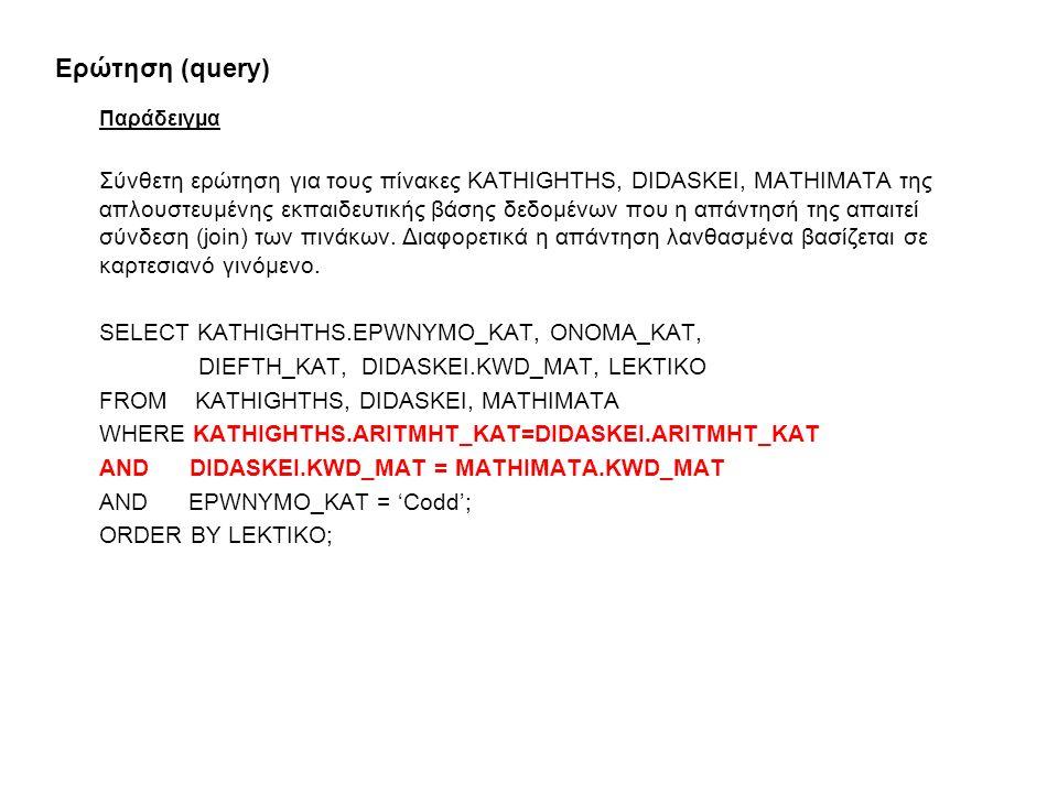 Ερώτηση (query) Παράδειγμα Σύνθετη ερώτηση για τους πίνακες KATHIGHTHS, DIDASKEI, MATHIMATA της απλουστευμένης εκπαιδευτικής βάσης δεδομένων που η απάντησή της απαιτεί σύνδεση (join) των πινάκων.