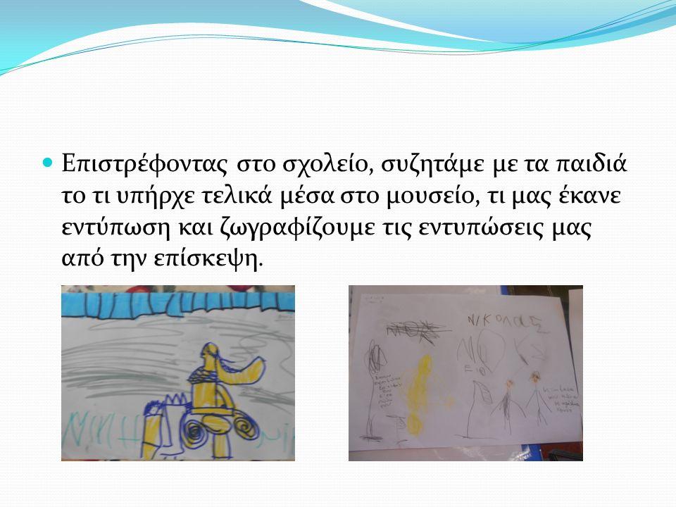 Επιστρέφοντας στο σχολείο, συζητάμε με τα παιδιά το τι υπήρχε τελικά μέσα στο μουσείο, τι μας έκανε εντύπωση και ζωγραφίζουμε τις εντυπώσεις μας από την επίσκεψη.