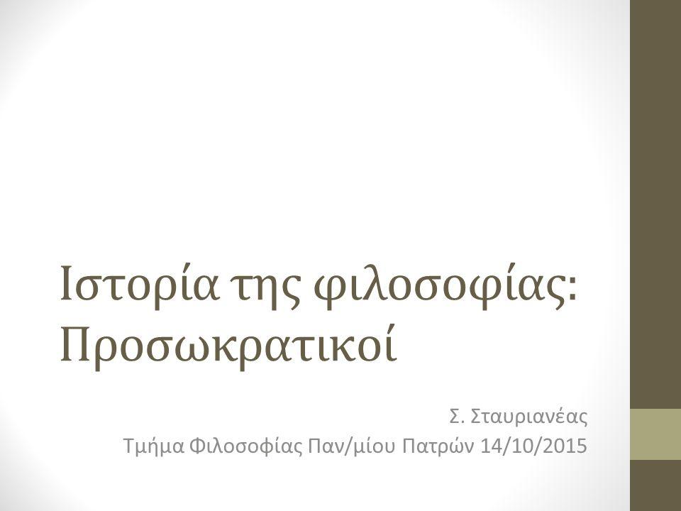 Ιστορία της φιλοσοφίας: Προσωκρατικοί Σ. Σταυριανέας Τμήμα Φιλοσοφίας Παν/μίου Πατρών 14/10/2015