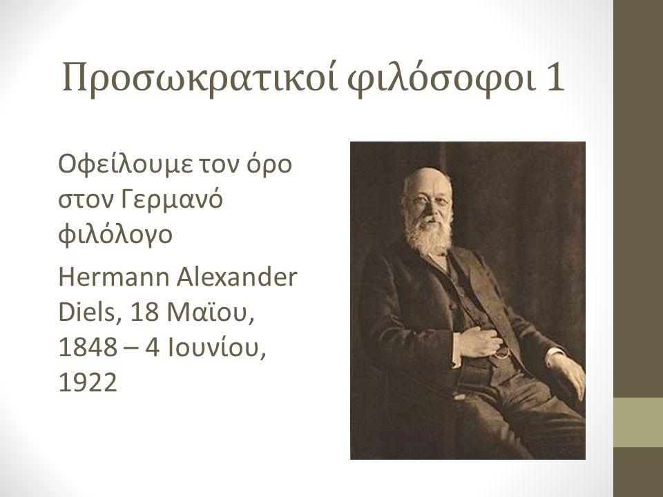 Προσωκρατικοί φιλόσοφοι 1 Οφείλουμε τον όρο στον Γερμανό φιλόλογο Hermann Alexander Diels, 18 Μαϊου, 1848 – 4 Ιουνίου, 1922
