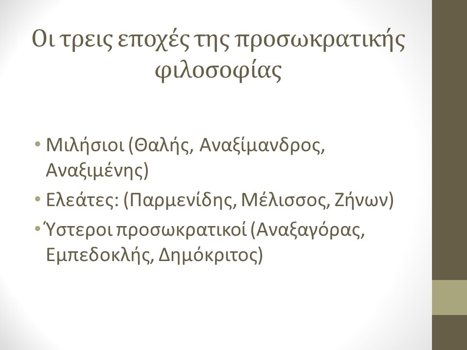 Oι τρεις εποχές της προσωκρατικής φιλοσοφίας Μιλήσιοι (Θαλής, Αναξίμανδρος, Αναξιμένης) Ελεάτες: (Παρμενίδης, Μέλισσος, Ζήνων) Ύστεροι προσωκρατικοί (Αναξαγόρας, Εμπεδοκλής, Δημόκριτος)
