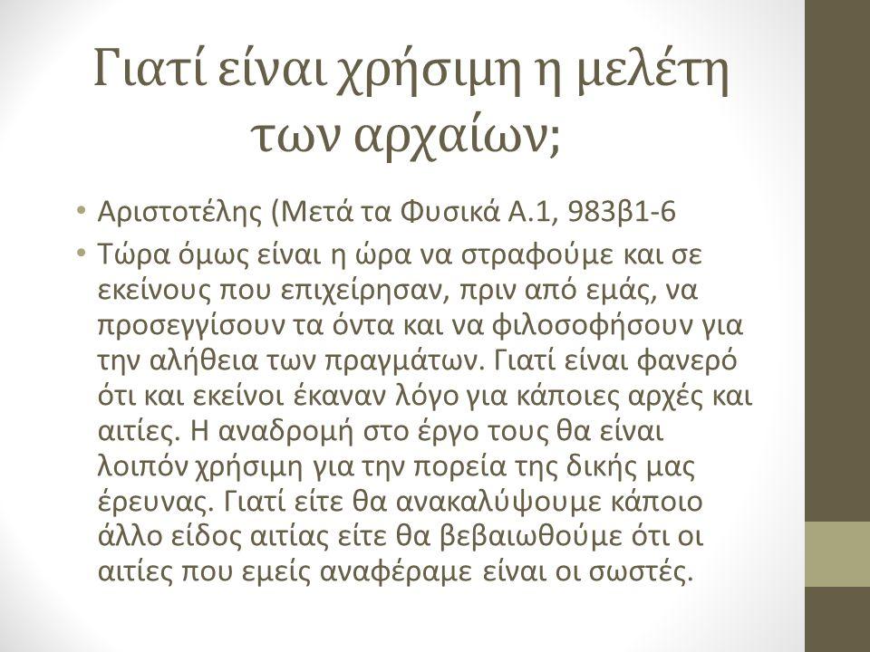 Γιατί είναι χρήσιμη η μελέτη των αρχαίων; Αριστοτέλης (Μετά τα Φυσικά Α.1, 983β1-6 Τώρα όμως είναι η ώρα να στραφούμε και σε εκείνους που επιχείρησαν, πριν από εμάς, να προσεγγίσουν τα όντα και να φιλοσοφήσουν για την αλήθεια των πραγμάτων.
