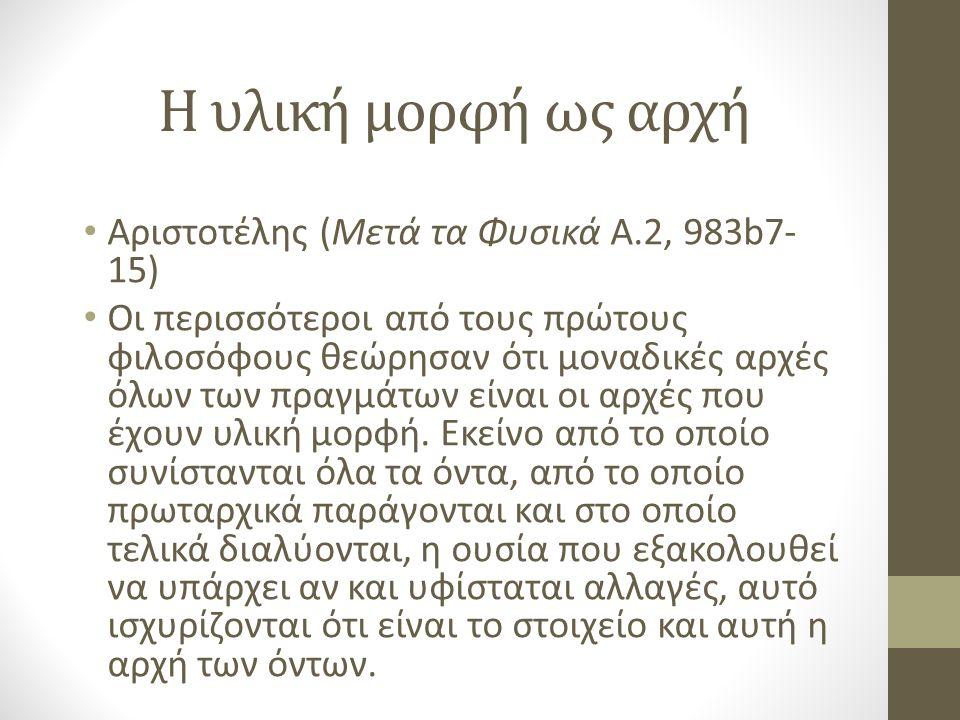 Η υλική μορφή ως αρχή Αριστοτέλης (Μετά τα Φυσικά Α.2, 983b7- 15) Οι περισσότεροι από τους πρώτους φιλοσόφους θεώρησαν ότι μοναδικές αρχές όλων των πραγμάτων είναι οι αρχές που έχουν υλική μορφή.