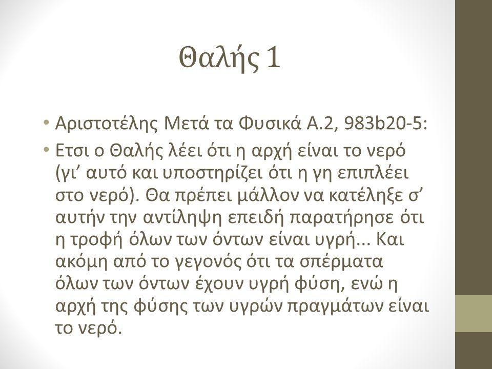 Θαλής 1 Αριστοτέλης Μετά τα Φυσικά Α.2, 983b20-5: Ετσι ο Θαλής λέει ότι η αρχή είναι το νερό (γι' αυτό και υποστηρίζει ότι η γη επιπλέει στο νερό).