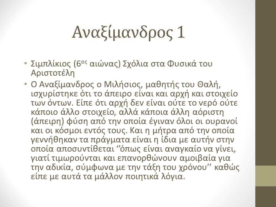 Αναξίμανδρος 1 Σιμπλίκιος (6 ος αιώνας) Σχόλια στα Φυσικά του Αριστοτέλη Ο Αναξίμανδρος ο Μιλήσιος, μαθητής του Θαλή, ισχυρίστηκε ότι το άπειρο είναι και αρχή και στοιχείο των όντων.
