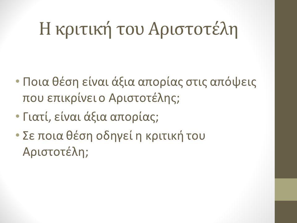 Η κριτική του Αριστοτέλη Ποια θέση είναι άξια απορίας στις απόψεις που επικρίνει ο Αριστοτέλης; Γιατί, είναι άξια απορίας; Σε ποια θέση οδηγεί η κριτική του Αριστοτέλη;