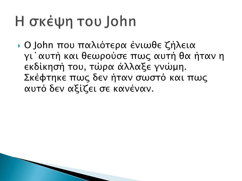  Ο John που παλιότερα ένιωθε ζήλεια γι΄αυτή και θεωρούσε πως αυτή θα ήταν η εκδίκησή του, τώρα άλλαξε γνώμη.