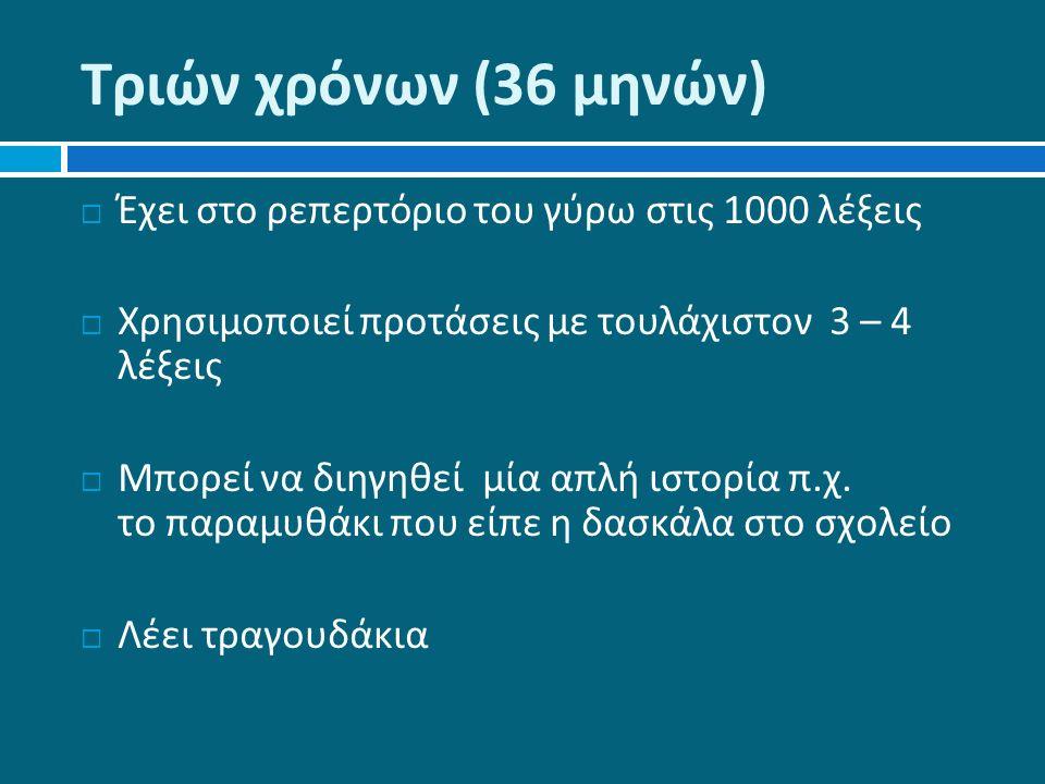 Τριών χρόνων (36 μηνών )  Έχει στο ρεπερτόριο του γύρω στις 1000 λέξεις  Χρησιμοποιεί προτάσεις με τουλάχιστον 3 – 4 λέξεις  Μπορεί να διηγηθεί μία απλή ιστορία π.