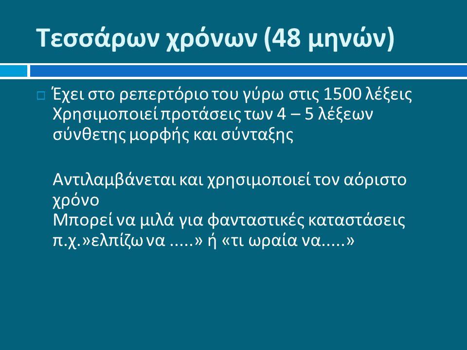 Τεσσάρων χρόνων (48 μηνών )  Έχει στο ρεπερτόριο του γύρω στις 1500 λέξεις Χρησιμοποιεί προτάσεις των 4 – 5 λέξεων σύνθετης μορφής και σύνταξης Αντιλαμβάνεται και χρησιμοποιεί τον αόριστο χρόνο Μπορεί να μιλά για φανταστικές καταστάσεις π.