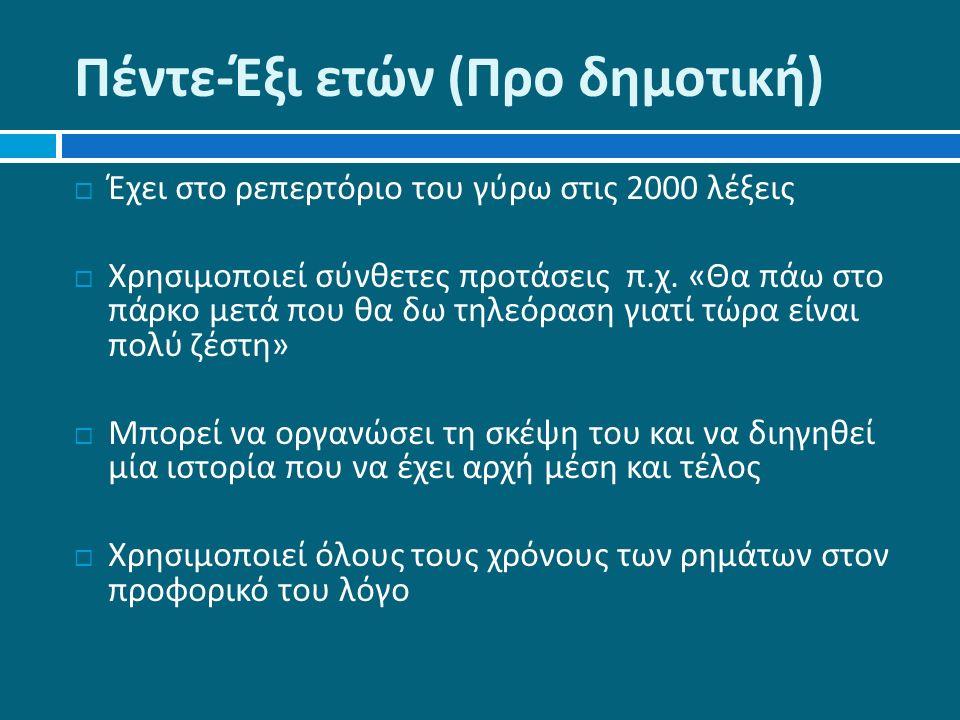 Πέντε - Έξι ετών ( Προ δημοτική )  Έχει στο ρεπερτόριο του γύρω στις 2000 λέξεις  Χρησιμοποιεί σύνθετες προτάσεις π.