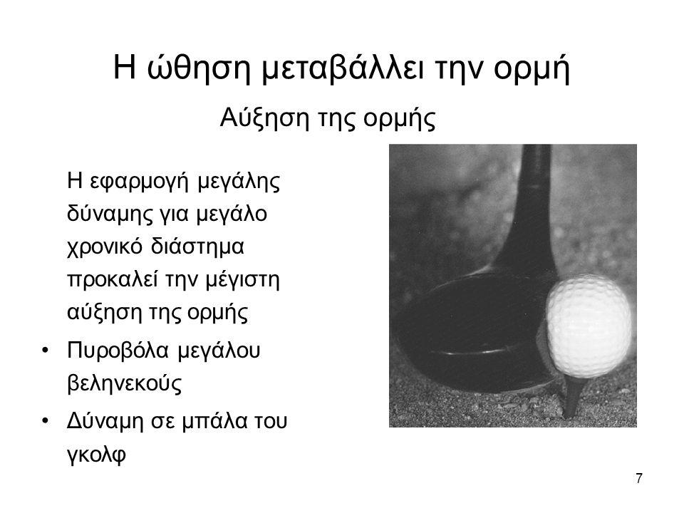 7 Η ώθηση μεταβάλλει την ορμή Η εφαρμογή μεγάλης δύναμης για μεγάλο χρονικό διάστημα προκαλεί την μέγιστη αύξηση της ορμής Πυροβόλα μεγάλου βεληνεκούς Δύναμη σε μπάλα του γκολφ Αύξηση της ορμής