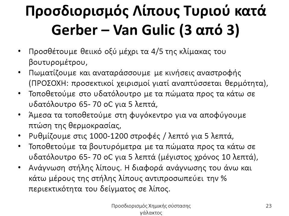 Προσδιορισμός Λίπους Τυριού κατά Gerber – Van Gulic (3 από 3) Προσθέτουμε θειικό οξύ μέχρι τα 4/5 της κλίμακας του βουτυρομέτρου, Πωματίζουμε και αναταράσσουμε με κινήσεις αναστροφής (ΠΡΟΣΟΧΗ: προσεκτικοί χειρισμοί γιατί αναπτύσσεται θερμότητα), Τοποθετούμε στο υδατόλουτρο με τα πώματα προς τα κάτω σε υδατόλουτρο 65- 70 οC για 5 λεπτά, Άμεσα τα τοποθετούμε στη φυγόκεντρο για να αποφύγουμε πτώση της θερμοκρασίας, Ρυθμίζουμε στις 1000-1200 στροφές / λεπτό για 5 λεπτά, Τοποθετούμε τα βουτυρόμετρα με τα πώματα προς τα κάτω σε υδατόλουτρο 65- 70 οC για 5 λεπτά (μέγιστος χρόνος 10 λεπτά), Ανάγνωση στήλης λίπους.