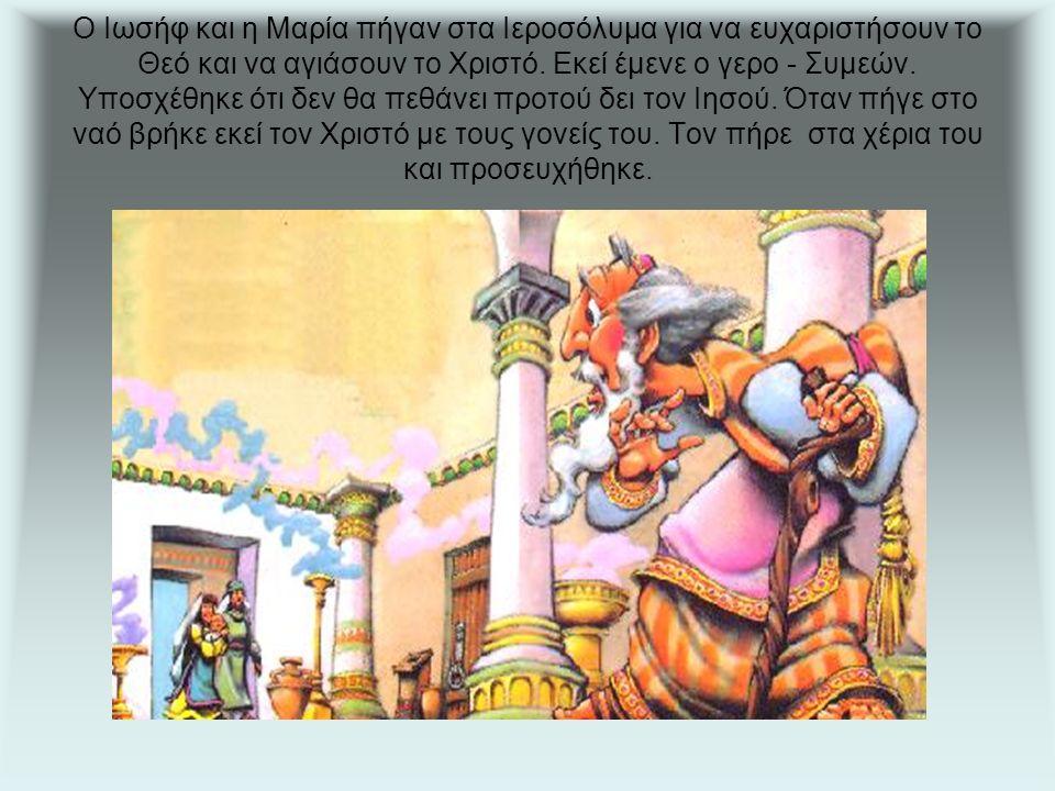 Ο Ιωσήφ και η Μαρία πήγαν στα Ιεροσόλυμα για να ευχαριστήσουν το Θεό και να αγιάσουν το Χριστό.