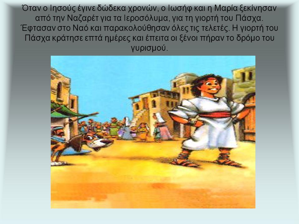 Όταν ο Ιησούς έγινε δώδεκα χρονών, ο Ιωσήφ και η Μαρία ξεκίνησαν από την Ναζαρέτ για τα Ιεροσόλυμα, για τη γιορτή του Πάσχα.