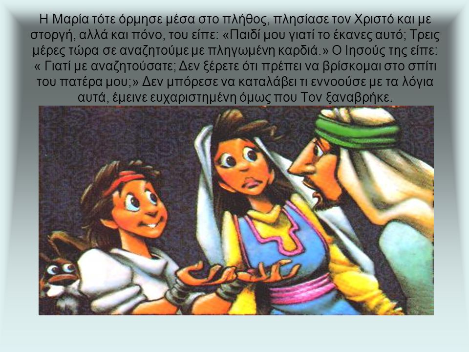 Η Μαρία τότε όρμησε μέσα στο πλήθος, πλησίασε τον Χριστό και με στοργή, αλλά και πόνο, του είπε: «Παιδί μου γιατί το έκανες αυτό; Τρεις μέρες τώρα σε αναζητούμε με πληγωμένη καρδιά.» Ο Ιησούς της είπε: « Γιατί με αναζητούσατε; Δεν ξέρετε ότι πρέπει να βρίσκομαι στο σπίτι του πατέρα μου;» Δεν μπόρεσε να καταλάβει τι εννοούσε με τα λόγια αυτά, έμεινε ευχαριστημένη όμως που Τον ξαναβρήκε.