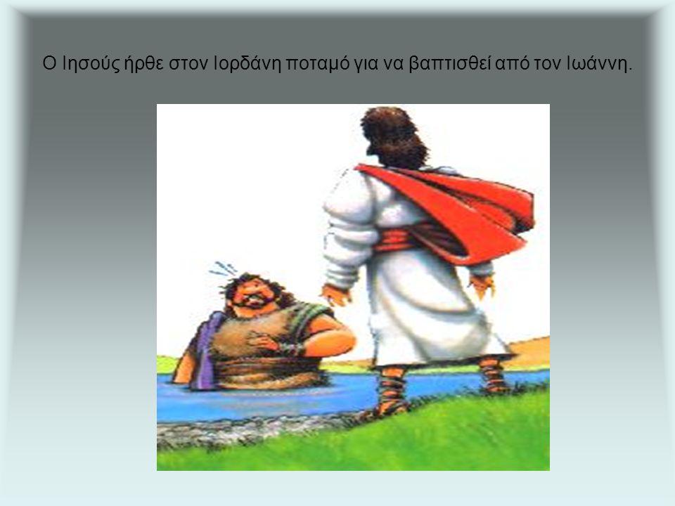 Ο Ιησούς ήρθε στον Ιορδάνη ποταμό για να βαπτισθεί από τον Ιωάννη.