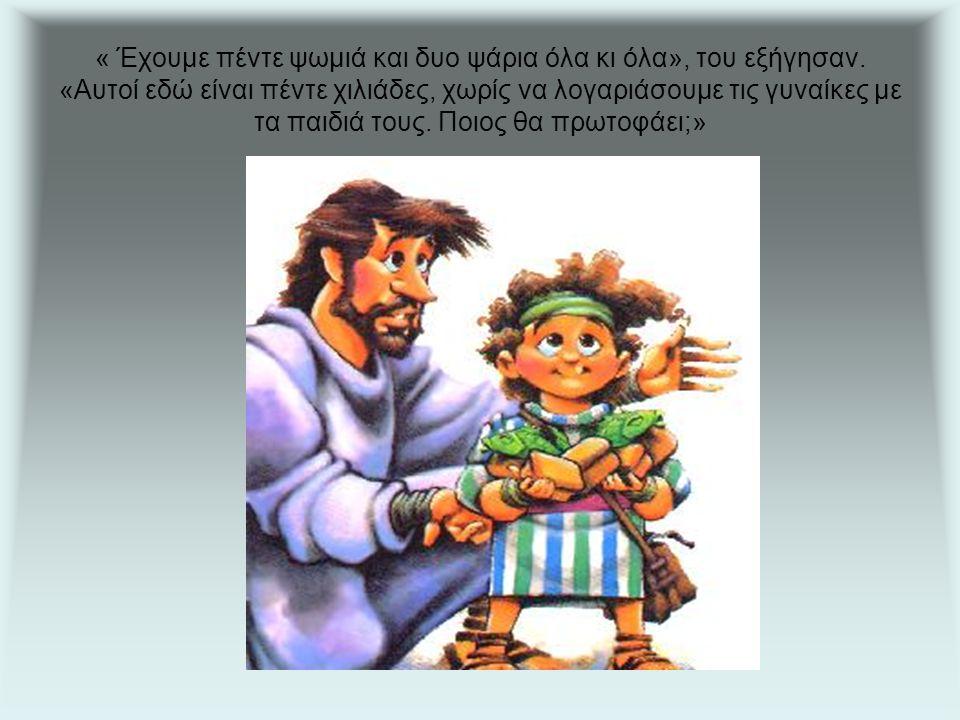 « Έχουμε πέντε ψωμιά και δυο ψάρια όλα κι όλα», του εξήγησαν.