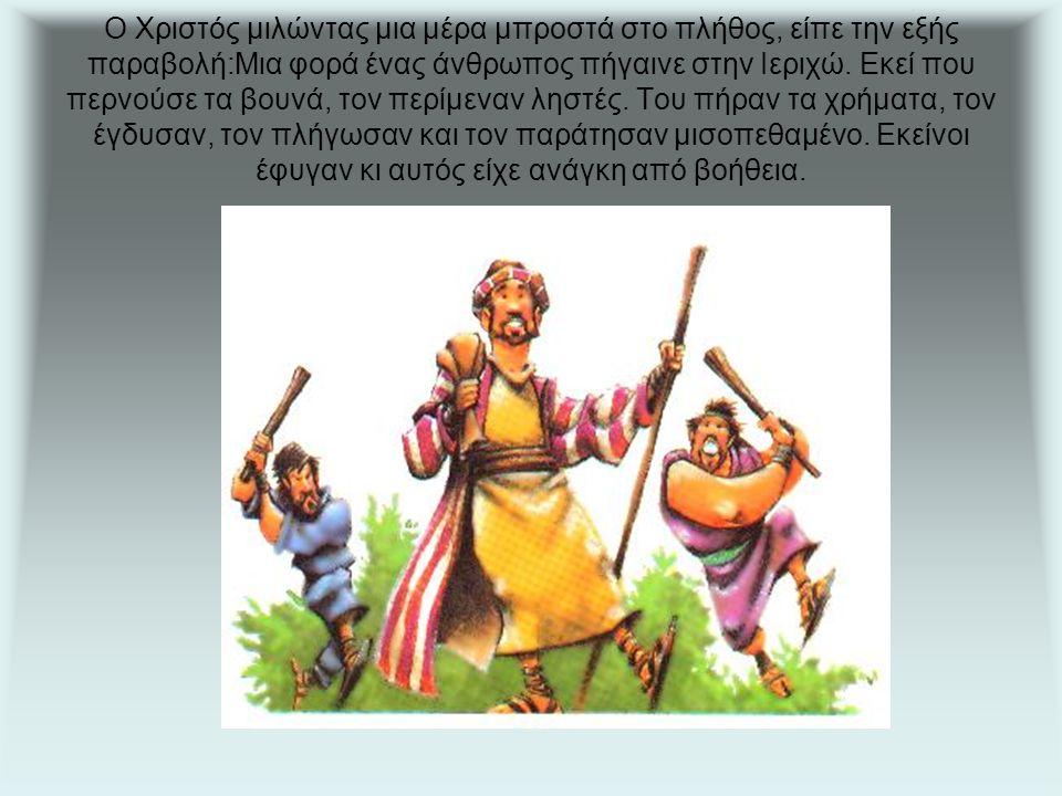 Ο Χριστός μιλώντας μια μέρα μπροστά στο πλήθος, είπε την εξής παραβολή:Μια φορά ένας άνθρωπος πήγαινε στην Ιεριχώ.